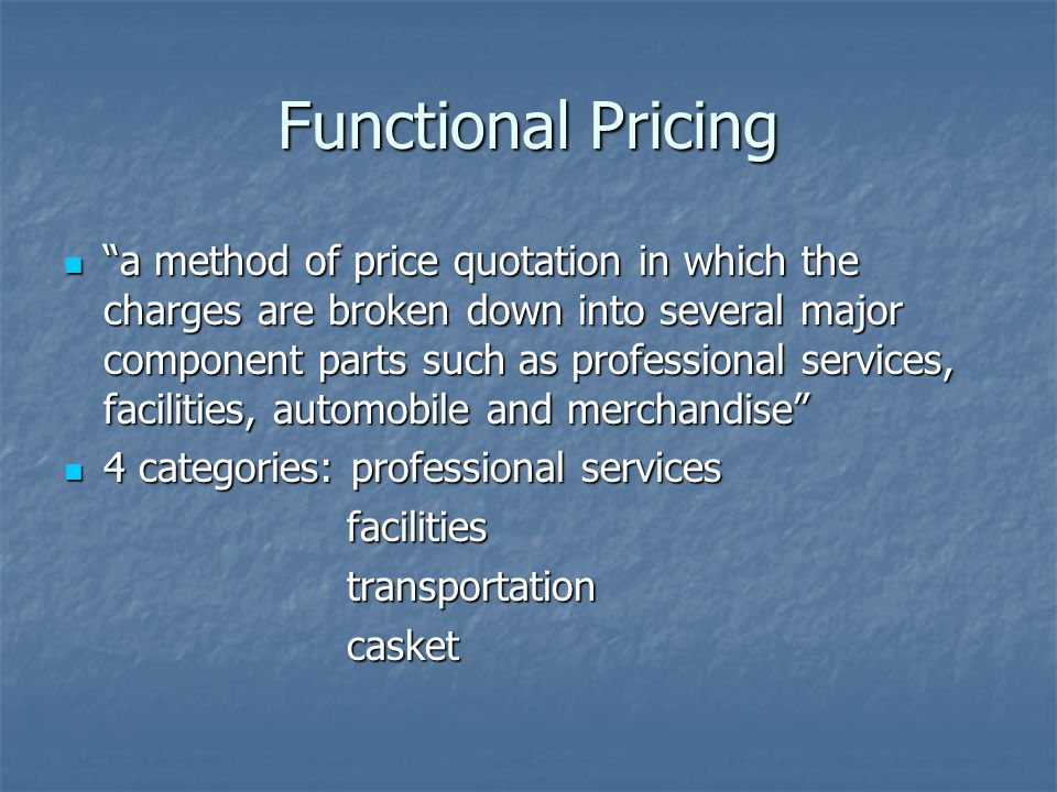 Functional Pricing a method of price quotation in which the charges are broken down into several major component parts such as professional services, facilities, automobile and merchandise a method of price quotation in which the charges are broken down into several major component parts such as professional services, facilities, automobile and merchandise 4 categories: professional services 4 categories: professional services facilities facilities transportation transportation casket casket