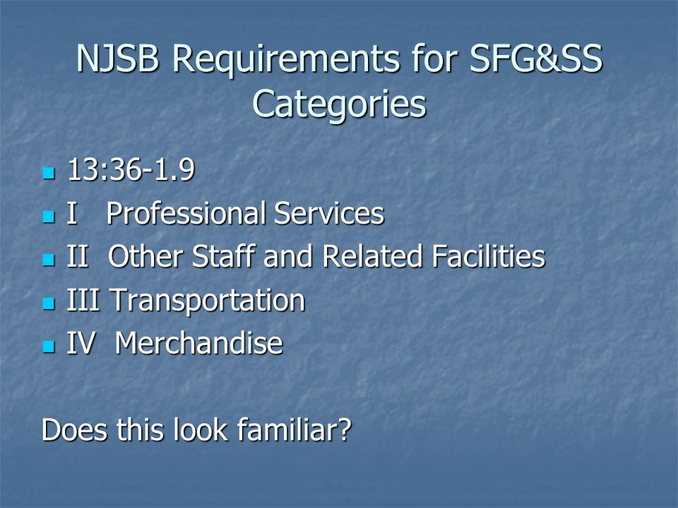 NJSB Requirements for SFG&SS Categories 13:36-1.9 13:36-1.9 I Professional Services I Professional Services II Other Staff and Related Facilities II Other Staff and Related Facilities III Transportation III Transportation IV Merchandise IV Merchandise Does this look familiar?