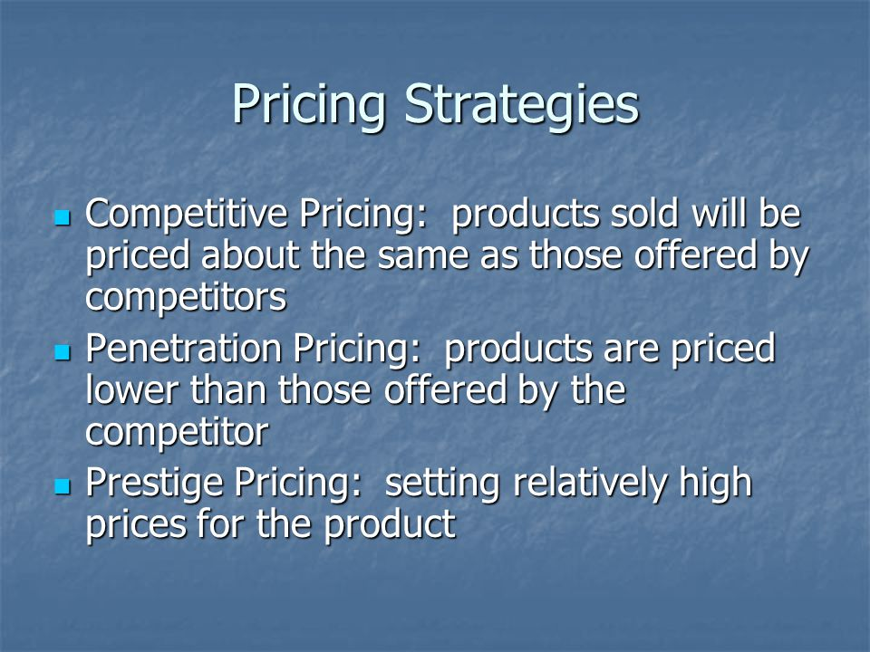 Pricing Strategies Competitive Pricing: products sold will be priced about the same as those offered by competitors Competitive Pricing: products sold will be priced about the same as those offered by competitors Penetration Pricing: products are priced lower than those offered by the competitor Penetration Pricing: products are priced lower than those offered by the competitor Prestige Pricing: setting relatively high prices for the product Prestige Pricing: setting relatively high prices for the product