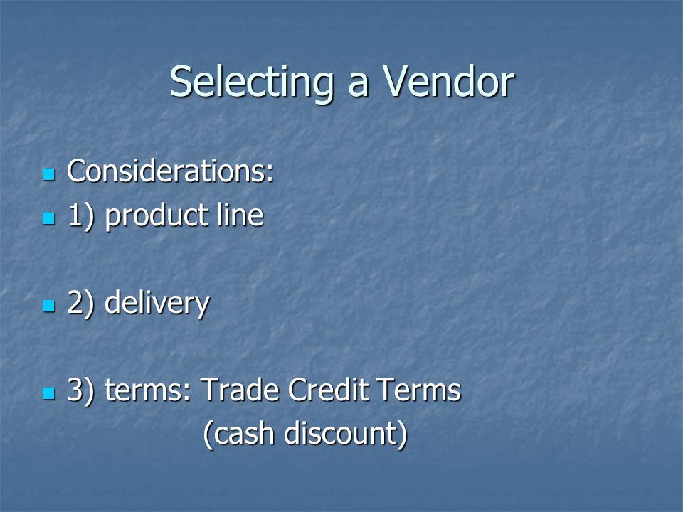 Selecting a Vendor Considerations: Considerations: 1) product line 1) product line 2) delivery 2) delivery 3) terms: Trade Credit Terms 3) terms: Trade Credit Terms (cash discount) (cash discount)