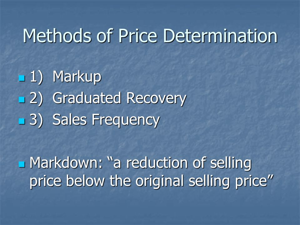 Methods of Price Determination 1) Markup 1) Markup 2) Graduated Recovery 2) Graduated Recovery 3) Sales Frequency 3) Sales Frequency Markdown: a reduction of selling price below the original selling price Markdown: a reduction of selling price below the original selling price
