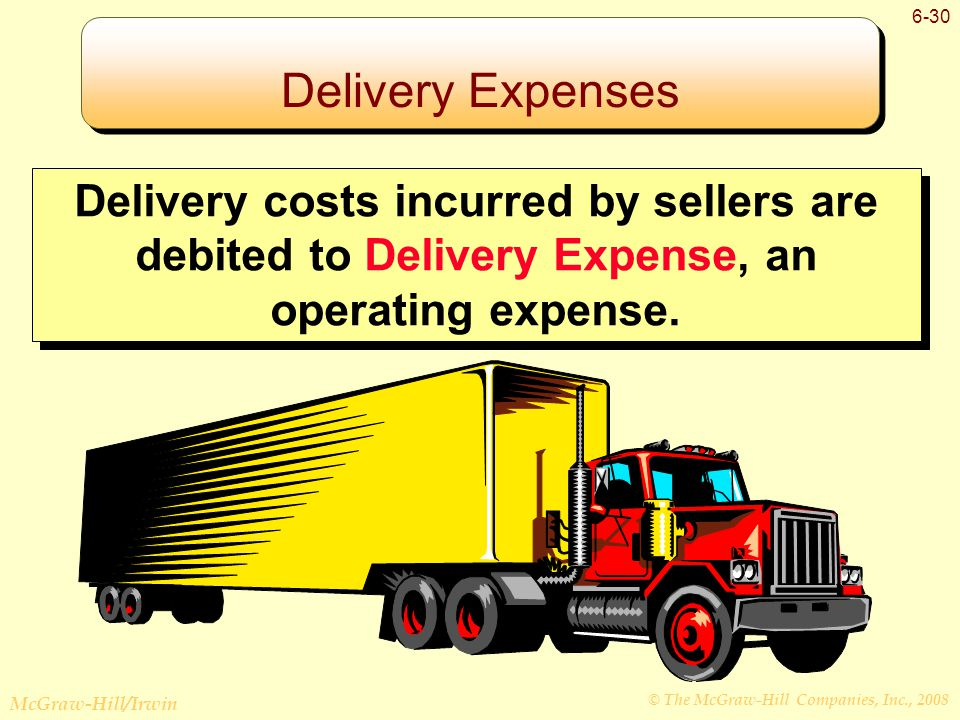 © The McGraw-Hill Companies, Inc., 2008 McGraw-Hill/Irwin 6-30 Delivery Expenses Delivery costs incurred by sellers are debited to Delivery Expense, an operating expense.
