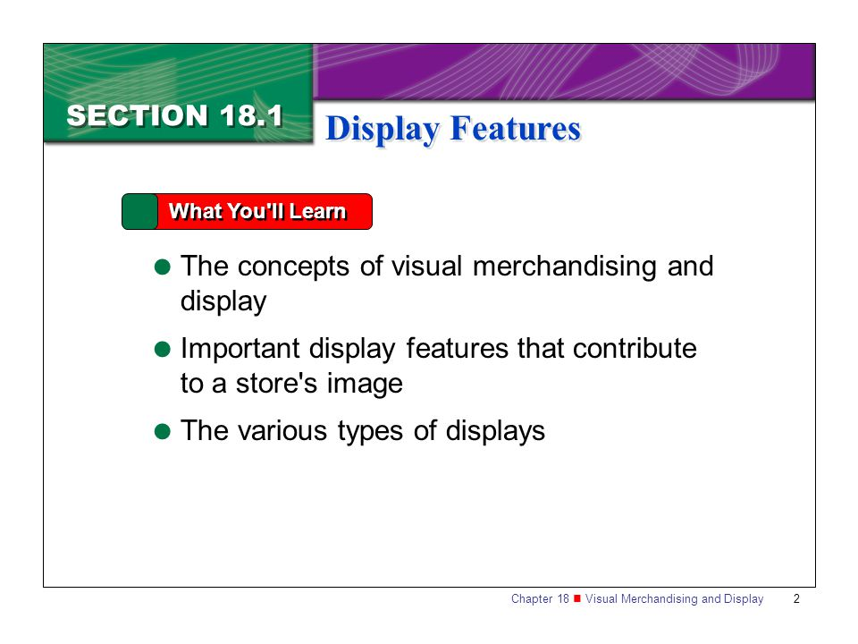 Chapter 18 Visual Merchandising and Display 3 SECTION 18.1 Display Features Why It s Important Since visual merchandising helps to sell products and build store image, you will need to know about the different types of store displays and how to create them.