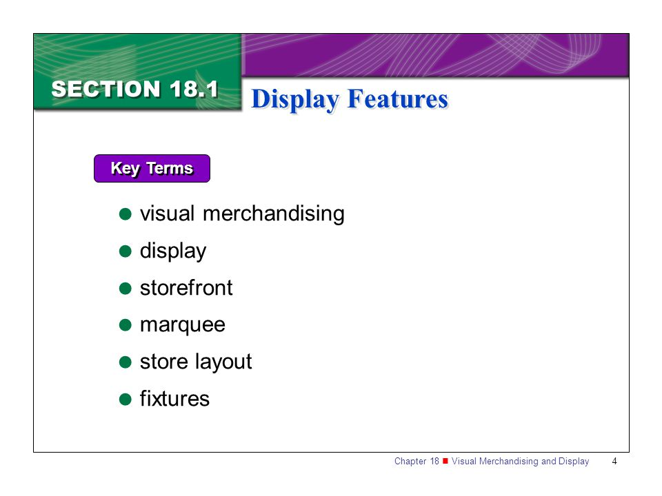 Chapter 18 Visual Merchandising and Display 5 SECTION 18.1 Display Features Visual merchandising refers to the coordination of all physical elements in a place of business and is used to project the right image to its customers.