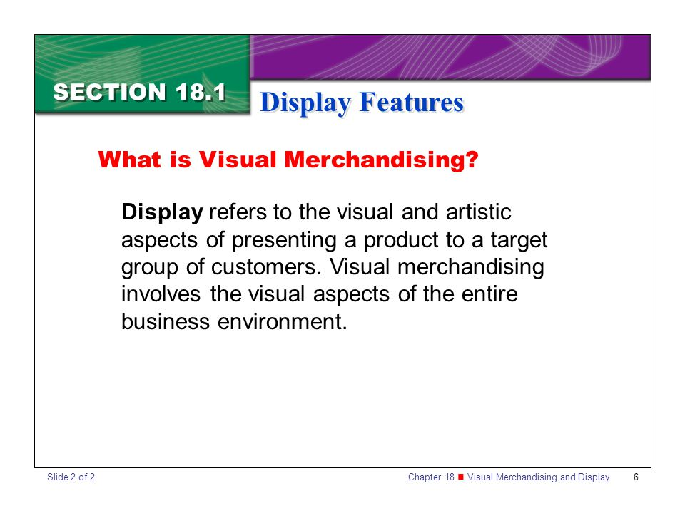 Chapter 18 Visual Merchandising and Display 6 SECTION 18.1 Display Features What is Visual Merchandising? Display refers to the visual and artistic as