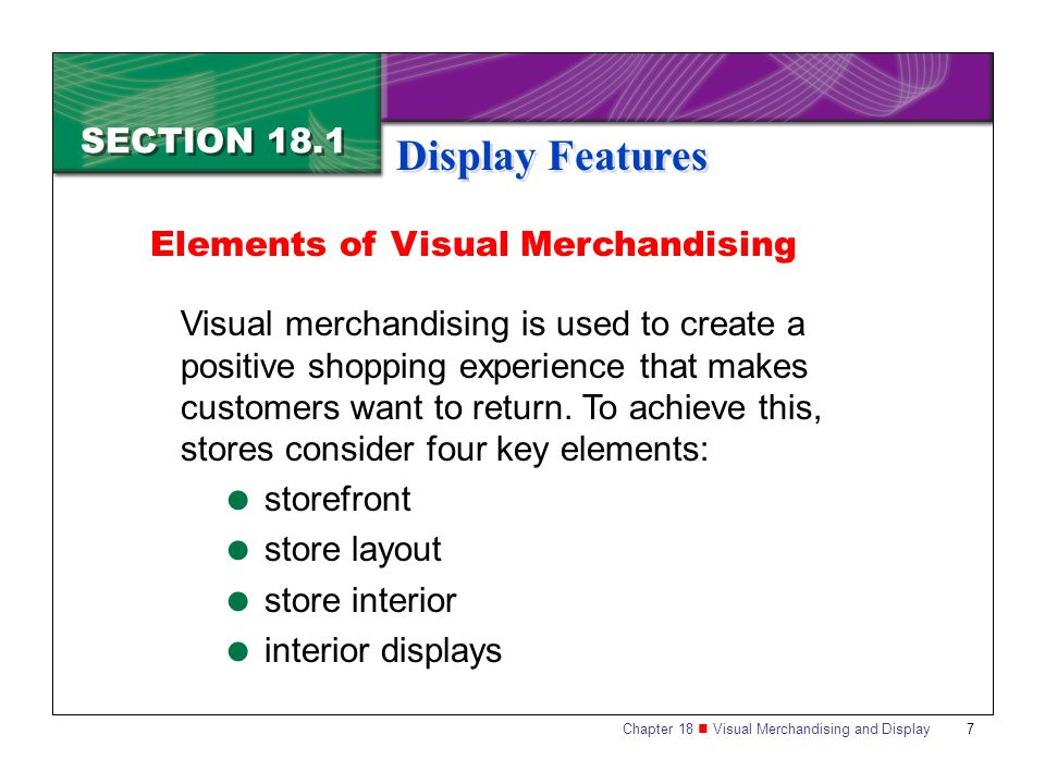 Chapter 18 Visual Merchandising and Display 8 SECTION 18.1 Display Features Storefront The total exterior of a business is known as the storefront.