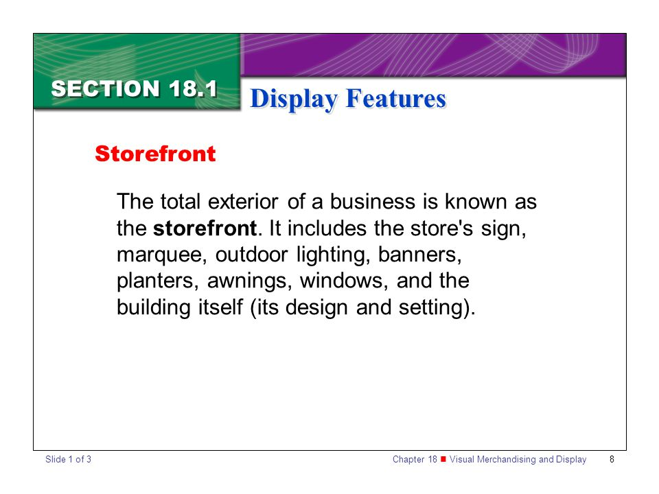 Chapter 18 Visual Merchandising and Display 8 SECTION 18.1 Display Features Storefront The total exterior of a business is known as the storefront. It