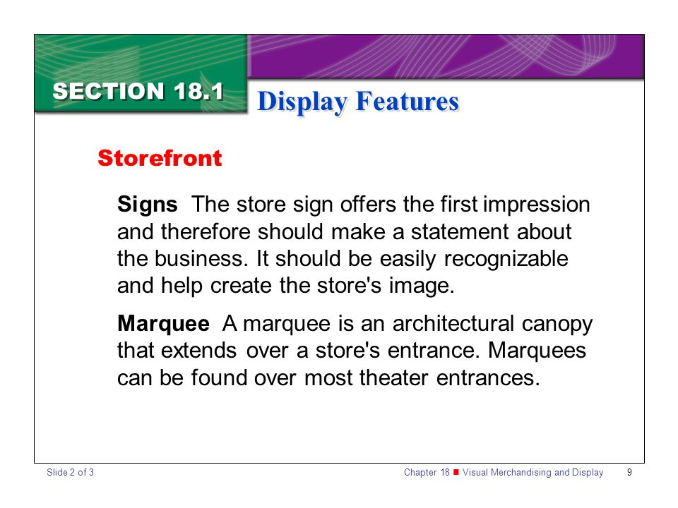 Chapter 18 Visual Merchandising and Display 10 SECTION 18.1 Display Features Entrances Entrances are usually designed with customer convenience and store security in mind.