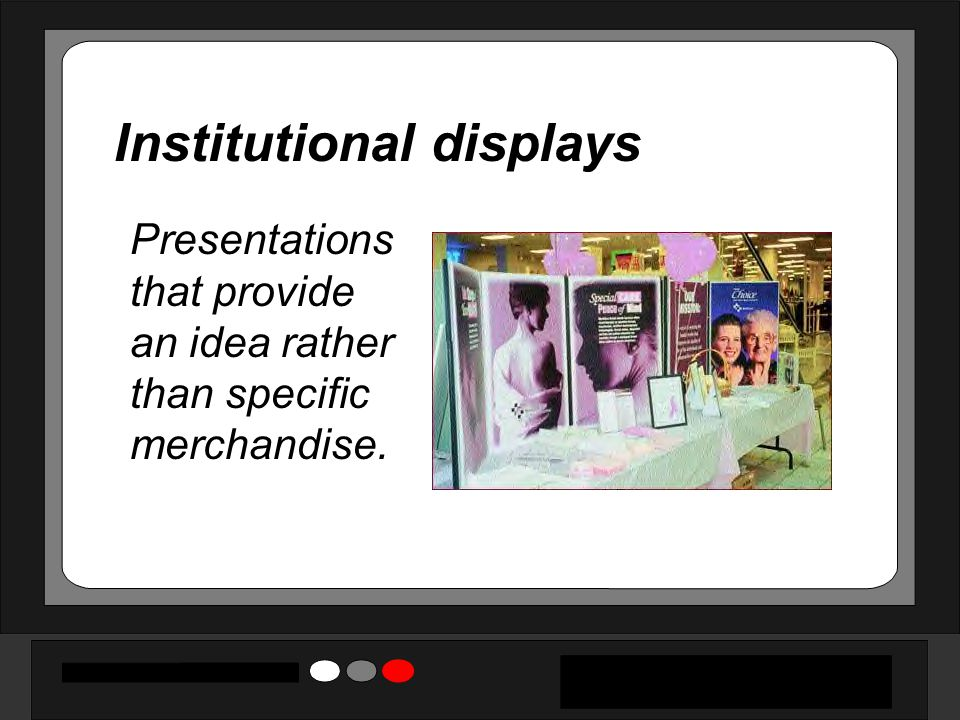 Institutional displays Presentations that provide an idea rather than specific merchandise.