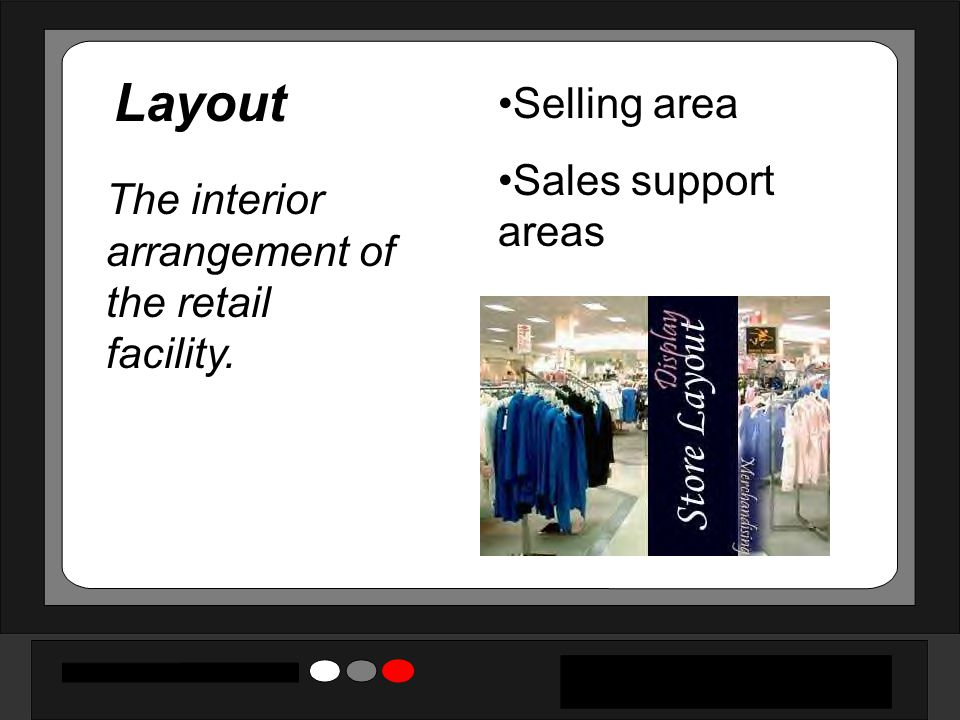 Layout The interior arrangement of the retail facility. Selling area Sales support areas