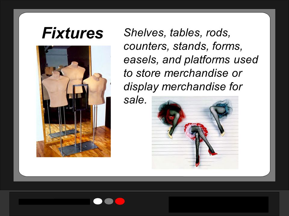 Fixtures Shelves, tables, rods, counters, stands, forms, easels, and platforms used to store merchandise or display merchandise for sale.
