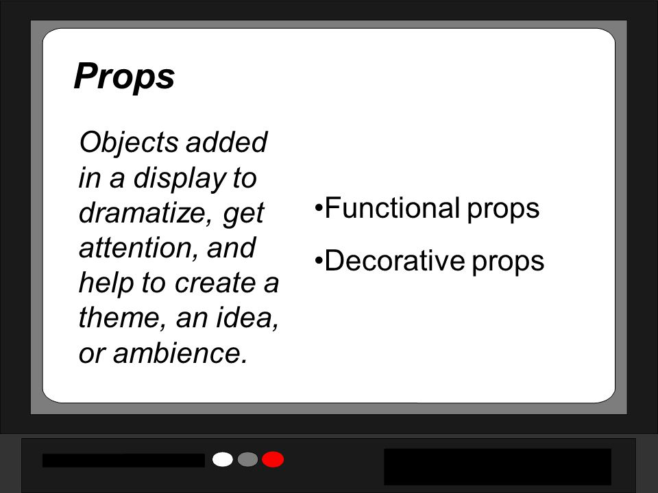 Props Objects added in a display to dramatize, get attention, and help to create a theme, an idea, or ambience.