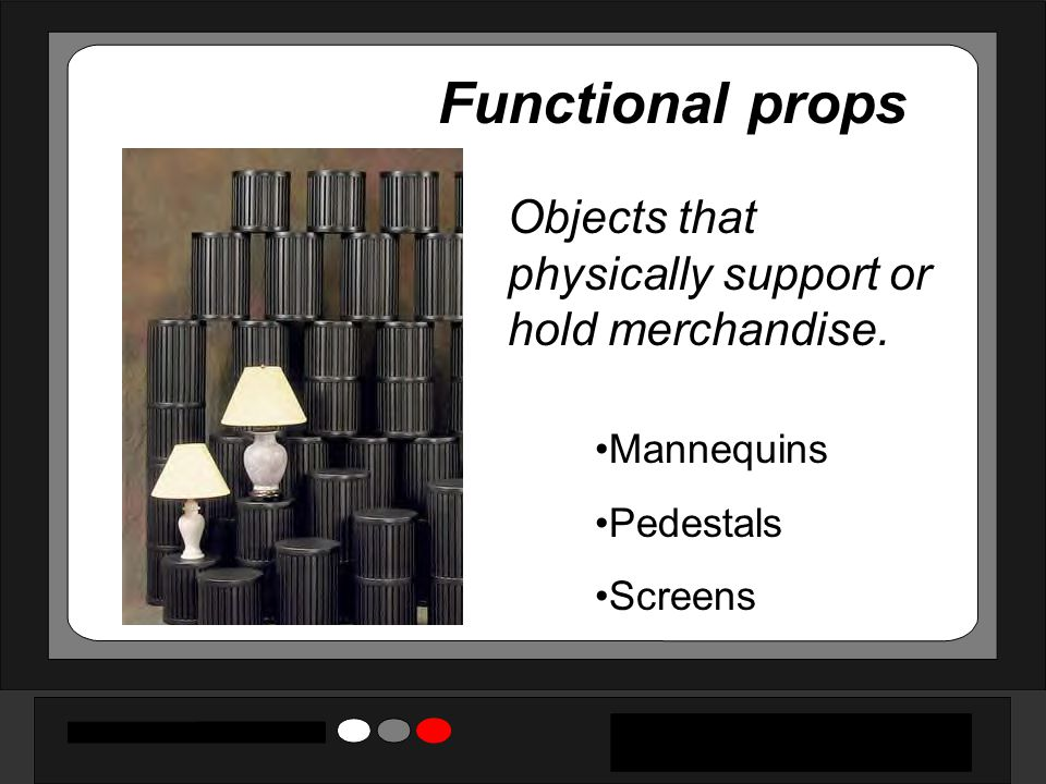 Functional props Objects that physically support or hold merchandise. Mannequins Pedestals Screens