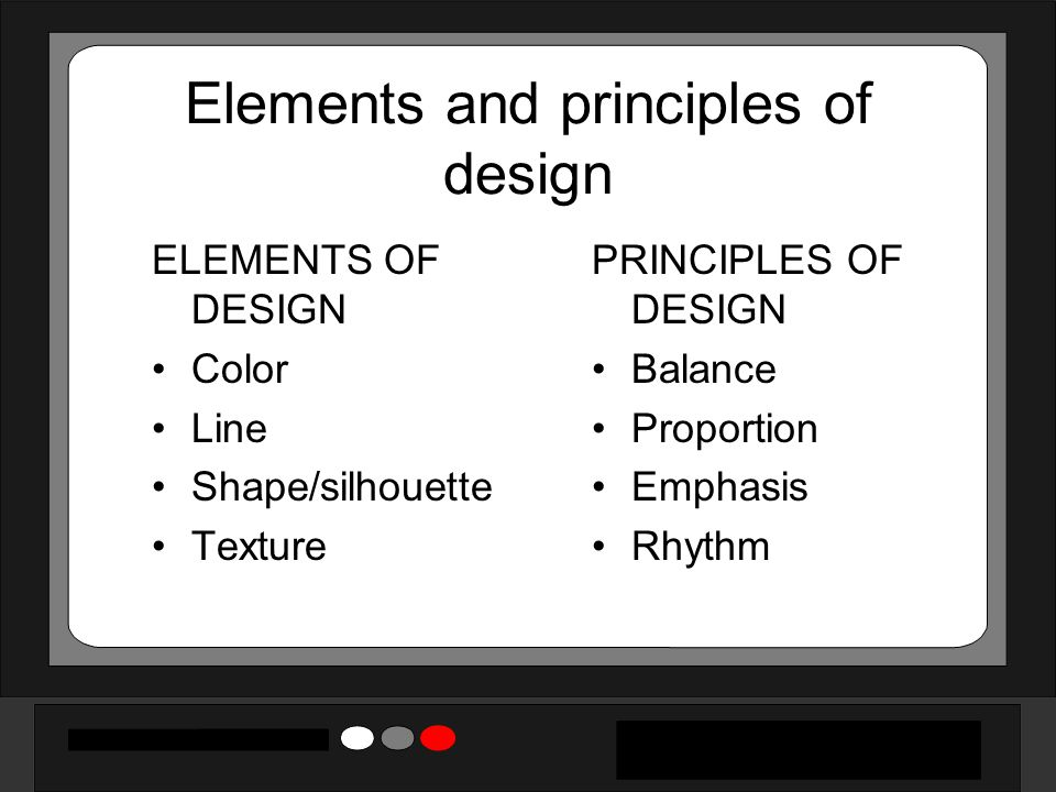 Elements and principles of design ELEMENTS OF DESIGN Color Line Shape/silhouette Texture PRINCIPLES OF DESIGN Balance Proportion Emphasis Rhythm