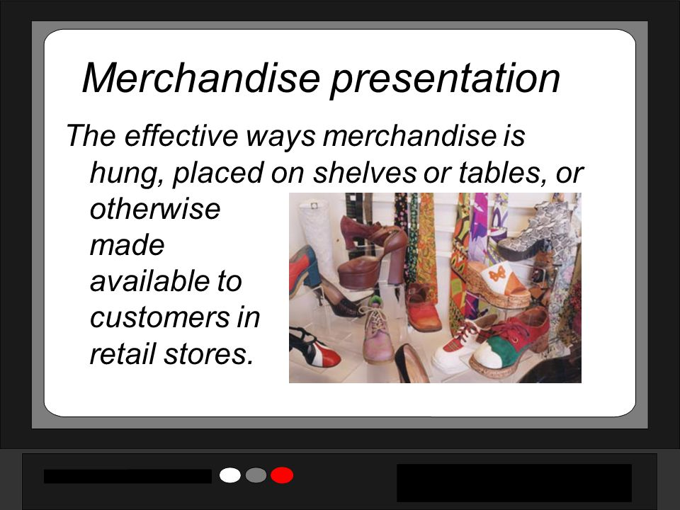 Merchandise presentation The effective ways merchandise is hung, placed on shelves or tables, or otherwise made available to customers in retail stores.