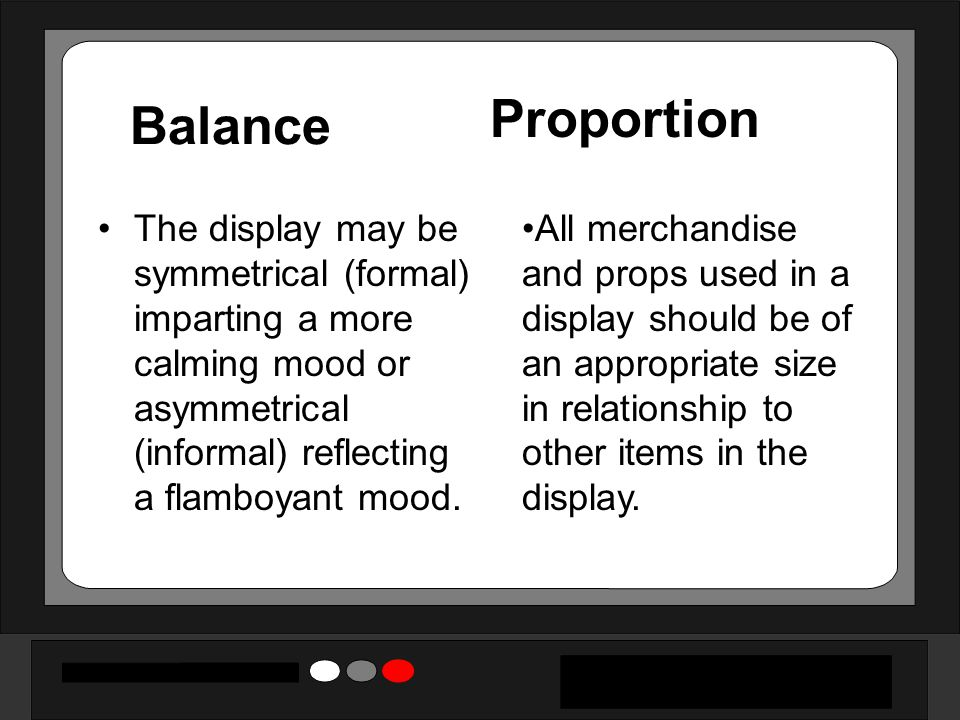 Balance The display may be symmetrical (formal) imparting a more calming mood or asymmetrical (informal) reflecting a flamboyant mood.
