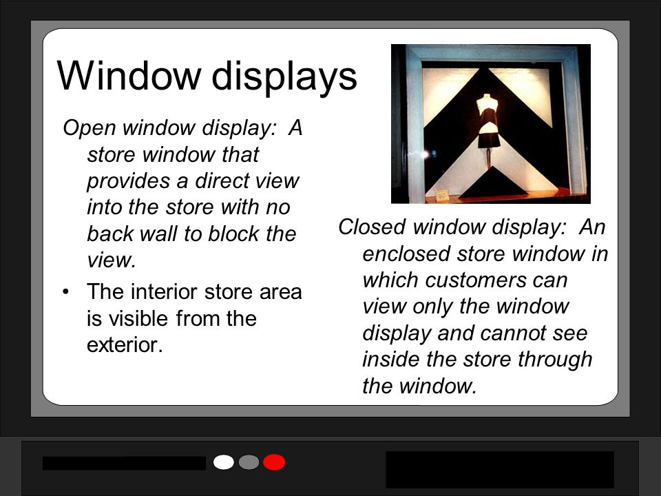 Window displays Open window display: A store window that provides a direct view into the store with no back wall to block the view.