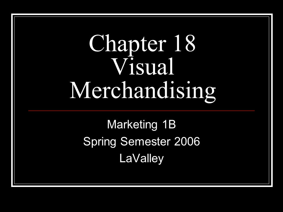 Chapter 18 Visual Merchandising Marketing 1B Spring Semester 2006 LaValley