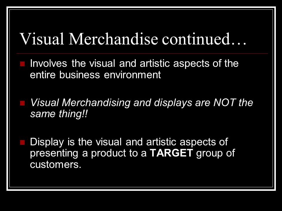 Visual Merchandise continued… Involves the visual and artistic aspects of the entire business environment Visual Merchandising and displays are NOT th