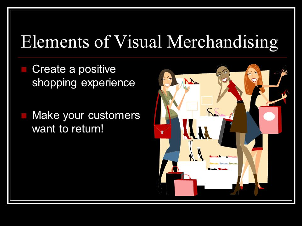 Elements of Visual Merchandising Create a positive shopping experience Make your customers want to return!