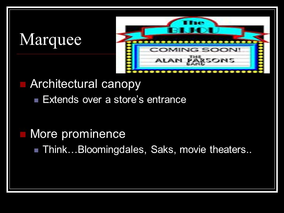 Marquee Architectural canopy Extends over a store's entrance More prominence Think…Bloomingdales, Saks, movie theaters..
