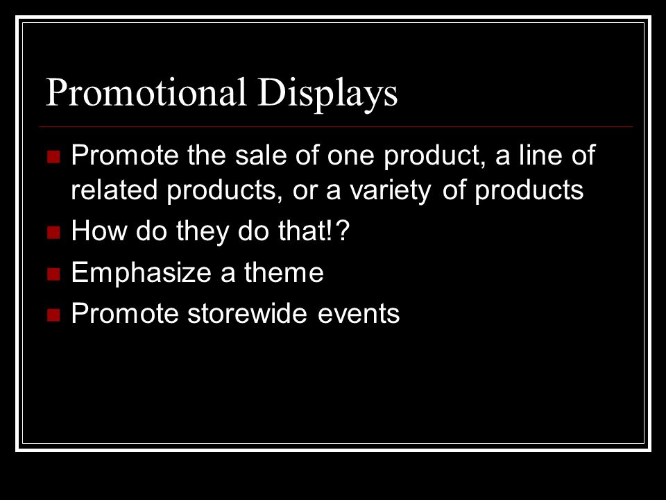 Promotional Displays Promote the sale of one product, a line of related products, or a variety of products How do they do that!? Emphasize a theme Pro