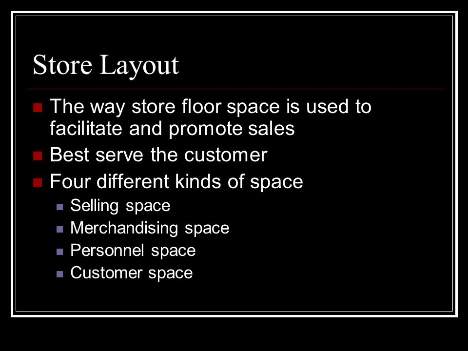 Store Layout The way store floor space is used to facilitate and promote sales Best serve the customer Four different kinds of space Selling space Mer