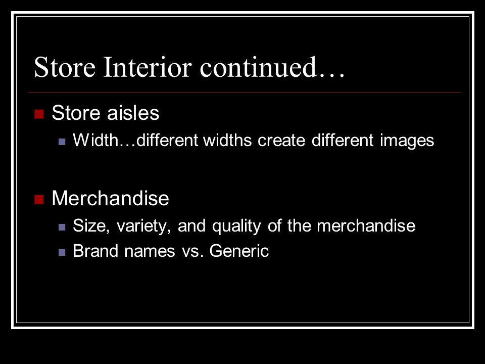 Store Interior continued… Store aisles Width…different widths create different images Merchandise Size, variety, and quality of the merchandise Brand