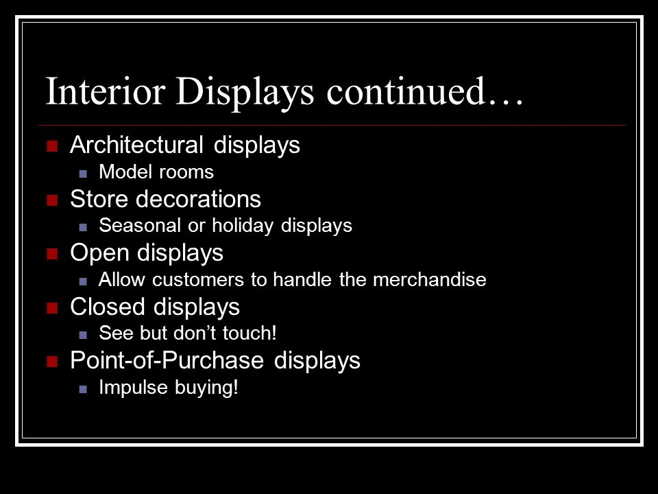 Interior Displays continued… Architectural displays Model rooms Store decorations Seasonal or holiday displays Open displays Allow customers to handle