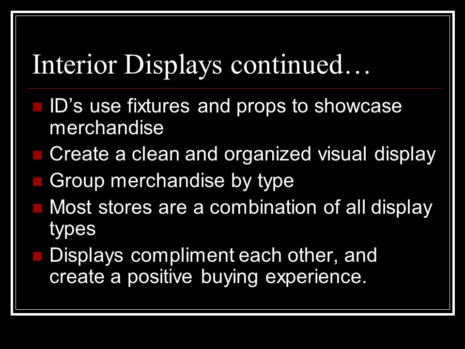 Interior Displays continued… ID's use fixtures and props to showcase merchandise Create a clean and organized visual display Group merchandise by type