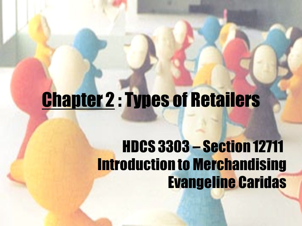 Chapter 2 : Types of Retailers HDCS 3303 – Section 12711 Introduction to Merchandising Evangeline Caridas