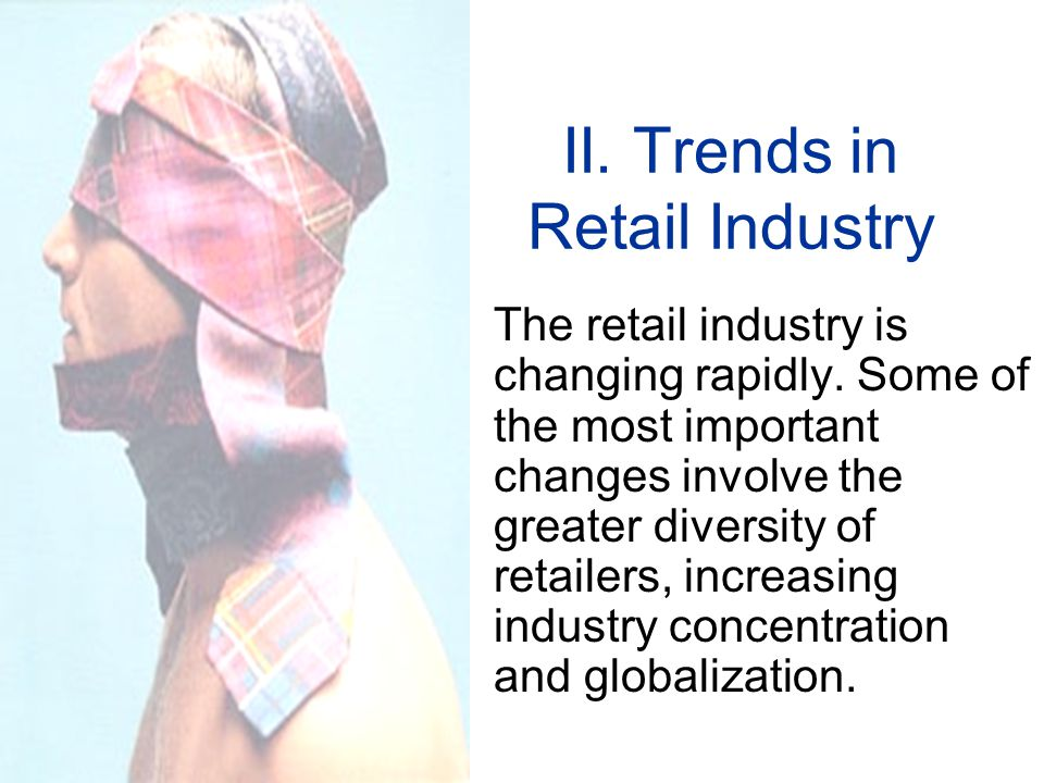 II.Trends in Retail Industry The retail industry is changing rapidly.