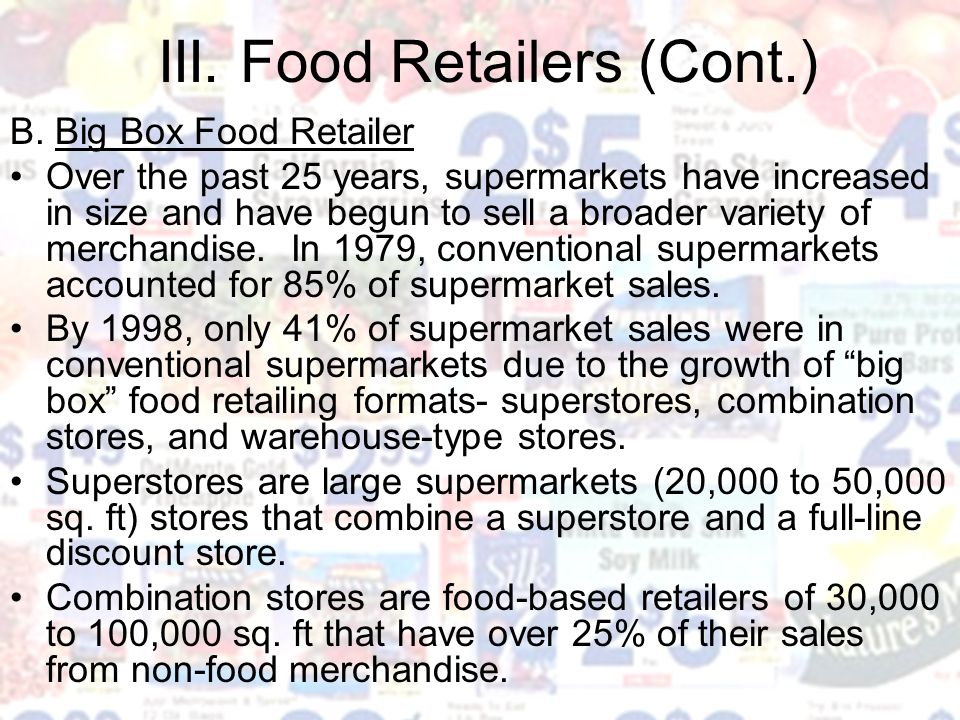 III. Food Retailers (Cont.) B. Big Box Food Retailer Over the past 25 years, supermarkets have increased in size and have begun to sell a broader vari
