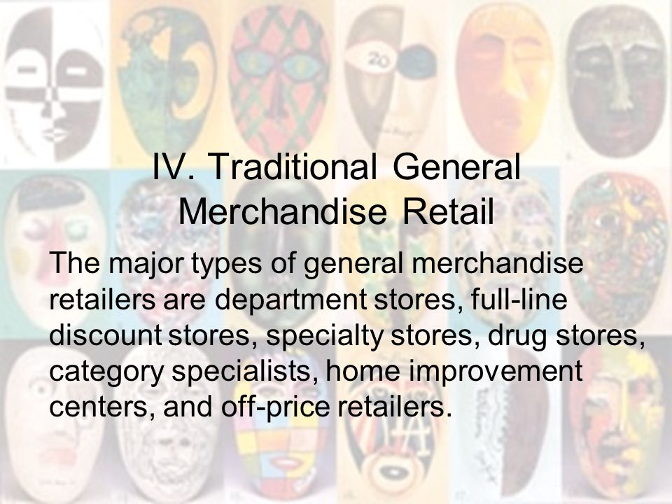 IV. Traditional General Merchandise Retail The major types of general merchandise retailers are department stores, full-line discount stores, specialt