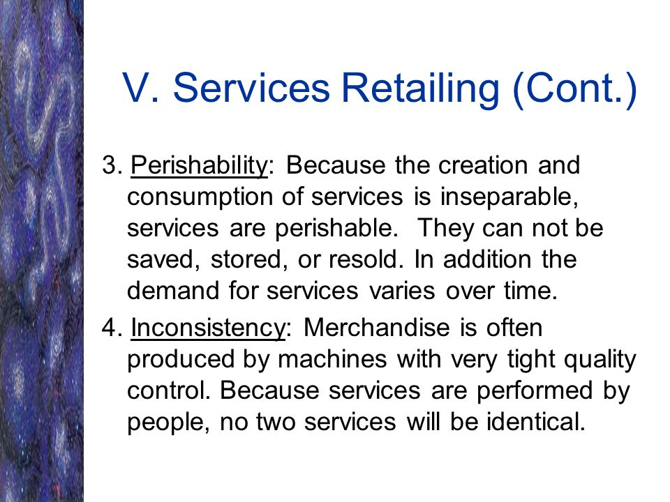 V. Services Retailing (Cont.) 3. Perishability: Because the creation and consumption of services is inseparable, services are perishable. They can not