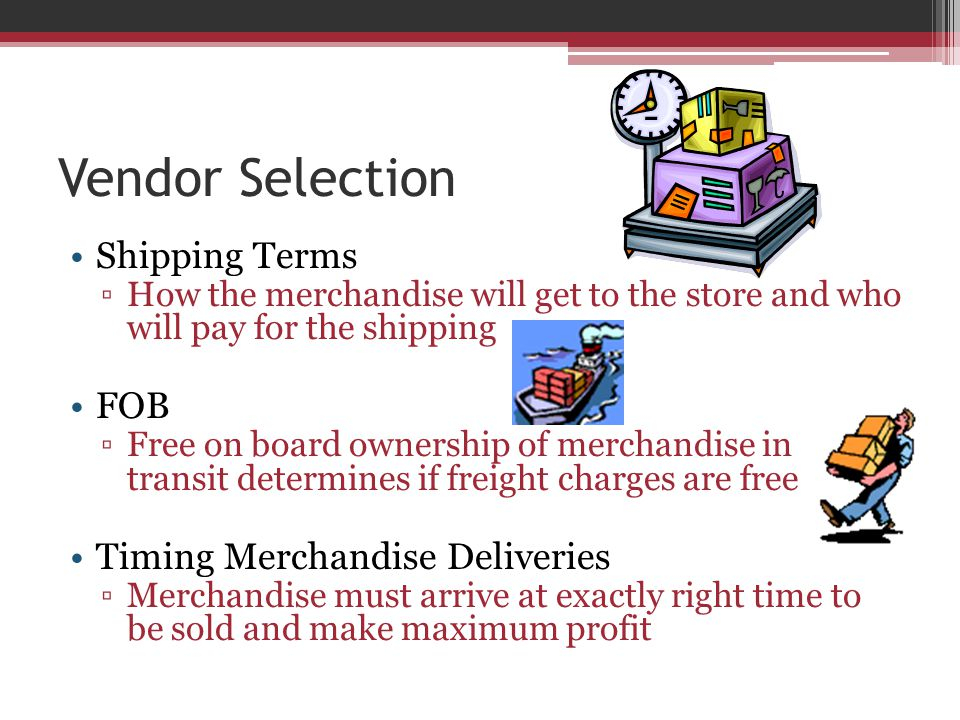 Vendor Selection Shipping Terms ▫How the merchandise will get to the store and who will pay for the shipping FOB ▫Free on board ownership of merchandise in transit determines if freight charges are free Timing Merchandise Deliveries ▫Merchandise must arrive at exactly right time to be sold and make maximum profit