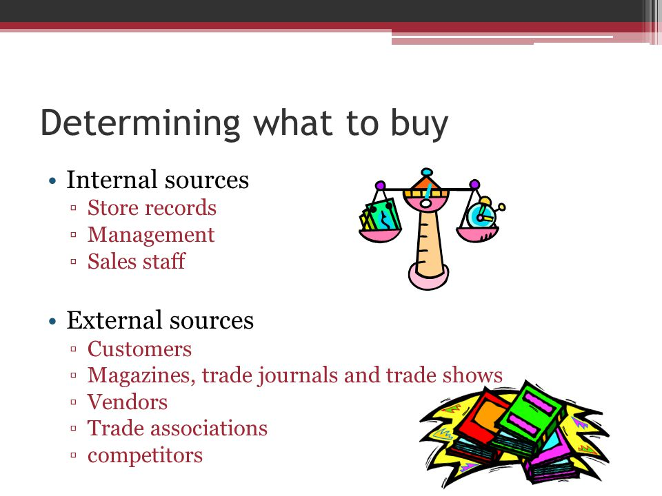 Determining what to buy Internal sources ▫Store records ▫Management ▫Sales staff External sources ▫Customers ▫Magazines, trade journals and trade shows ▫Vendors ▫Trade associations ▫competitors