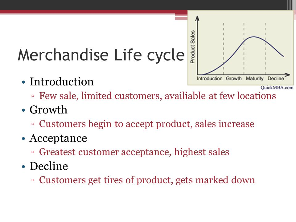 Merchandise Life cycle Introduction ▫Few sale, limited customers, availiable at few locations Growth ▫Customers begin to accept product, sales increase Acceptance ▫Greatest customer acceptance, highest sales Decline ▫Customers get tires of product, gets marked down