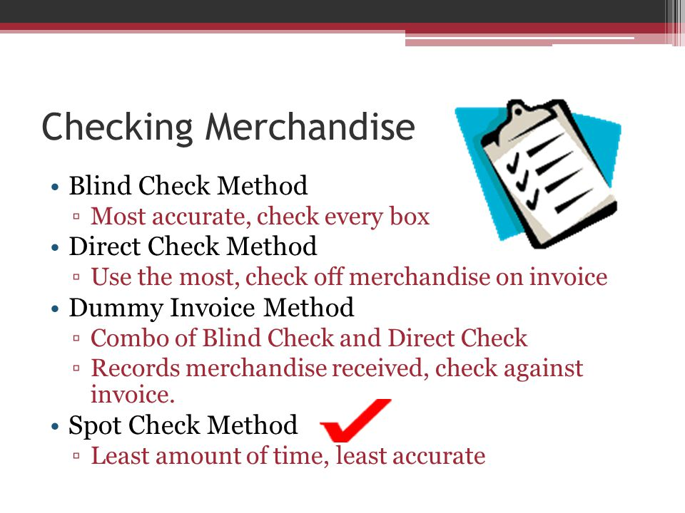 Checking Merchandise Blind Check Method ▫Most accurate, check every box Direct Check Method ▫Use the most, check off merchandise on invoice Dummy Invoice Method ▫Combo of Blind Check and Direct Check ▫Records merchandise received, check against invoice.