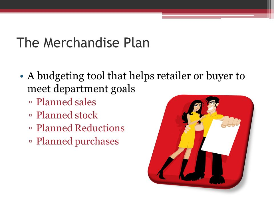 The Merchandise Plan A budgeting tool that helps retailer or buyer to meet department goals ▫Planned sales ▫Planned stock ▫Planned Reductions ▫Planned purchases