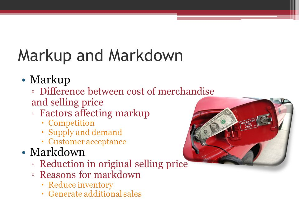 Markup and Markdown Markup ▫Difference between cost of merchandise and selling price ▫Factors affecting markup  Competition  Supply and demand  Customer acceptance Markdown ▫Reduction in original selling price ▫Reasons for markdown  Reduce inventory  Generate additional sales