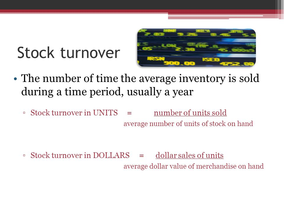 Stock turnover The number of time the average inventory is sold during a time period, usually a year ▫Stock turnover in UNITS = number of units sold average number of units of stock on hand ▫Stock turnover in DOLLARS = dollar sales of units average dollar value of merchandise on hand