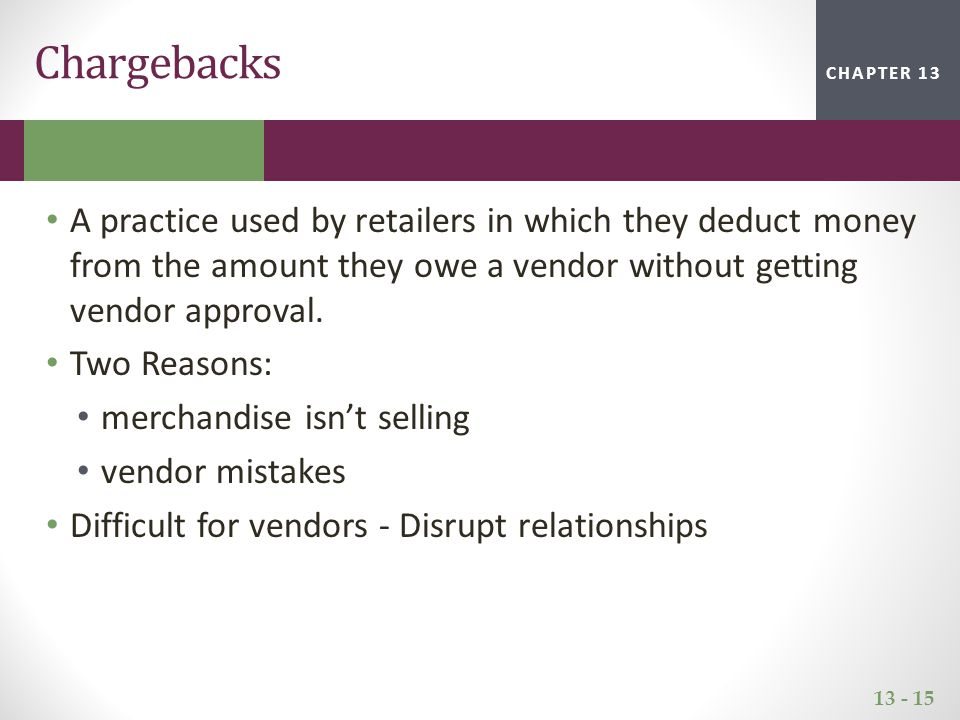 13 - 15 CHAPTER 2CHAPTER 1CHAPTER 13 Chargebacks A practice used by retailers in which they deduct money from the amount they owe a vendor without get