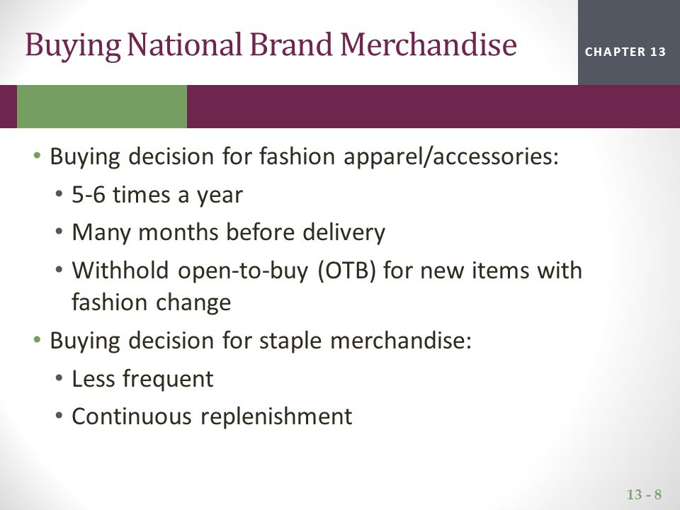 13 - 9 CHAPTER 2CHAPTER 1CHAPTER 13 National Brand Buying Process Meet with vendors Discuss performance of vendor's merchandise during the previous season Review the vendor's offering for the coming season May place orders for the coming season Sometimes they do not buy at market, but review merchandise, return to their offices to discuss with the buying team before negotiating with vendors