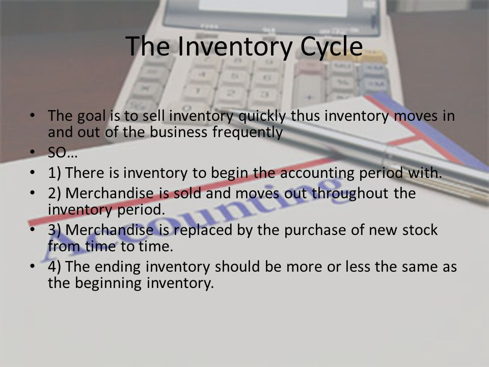 The Inventory Cycle The goal is to sell inventory quickly thus inventory moves in and out of the business frequently SO… 1) There is inventory to begin the accounting period with.