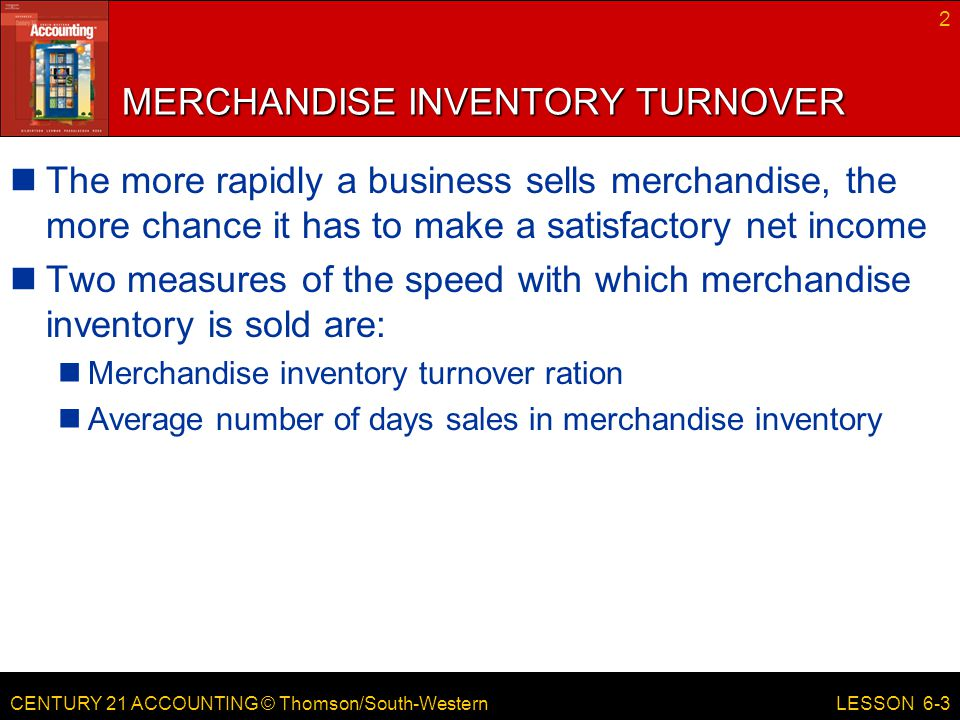 CENTURY 21 ACCOUNTING © Thomson/South-Western MERCHANDISE INVENTORY TURNOVER The more rapidly a business sells merchandise, the more chance it has to make a satisfactory net income Two measures of the speed with which merchandise inventory is sold are: Merchandise inventory turnover ration Average number of days sales in merchandise inventory 2 LESSON 6-3