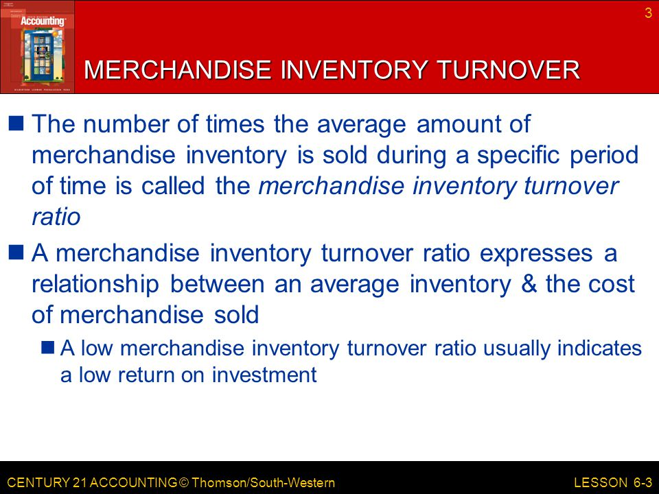 CENTURY 21 ACCOUNTING © Thomson/South-Western MERCHANDISE INVENTORY TURNOVER The number of times the average amount of merchandise inventory is sold during a specific period of time is called the merchandise inventory turnover ratio A merchandise inventory turnover ratio expresses a relationship between an average inventory & the cost of merchandise sold A low merchandise inventory turnover ratio usually indicates a low return on investment 3 LESSON 6-3
