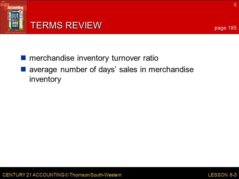 CENTURY 21 ACCOUNTING © Thomson/South-Western 6 LESSON 6-3 TERMS REVIEW merchandise inventory turnover ratio average number of days' sales in merchandise inventory page 185