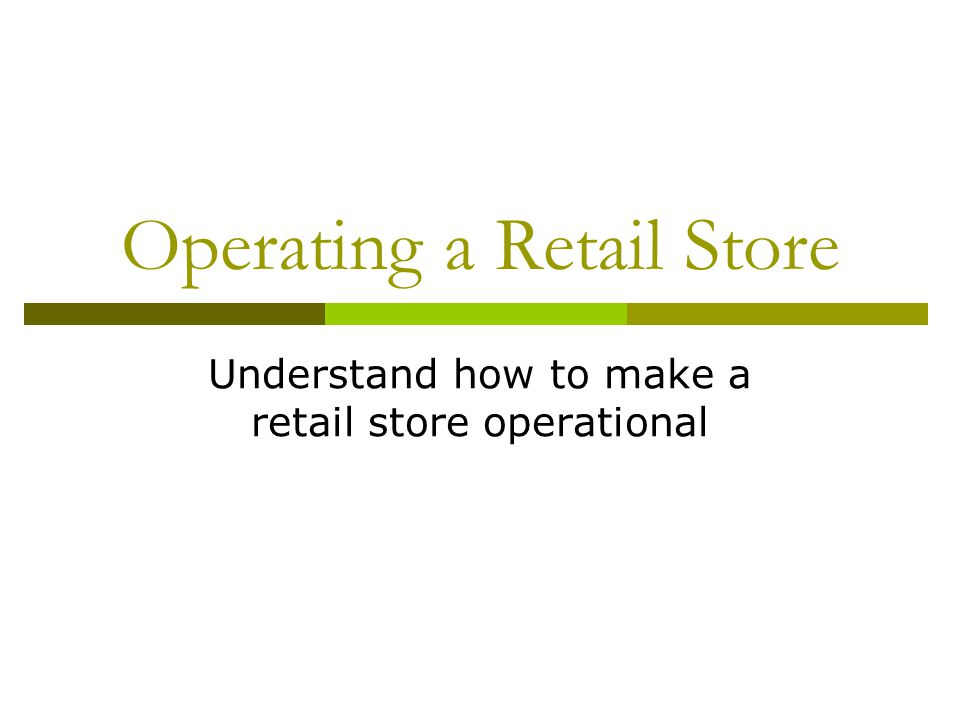 Operating a Retail Store Understand how to make a retail store operational