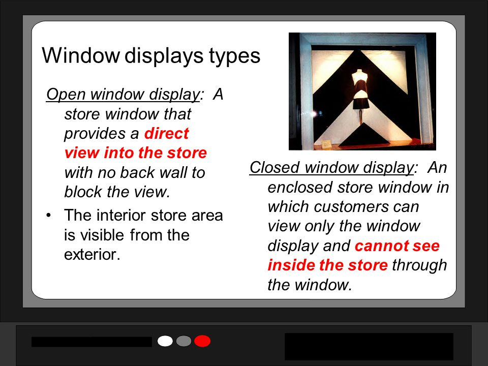Window displays types Open window display: A store window that provides a direct view into the store with no back wall to block the view. The interior